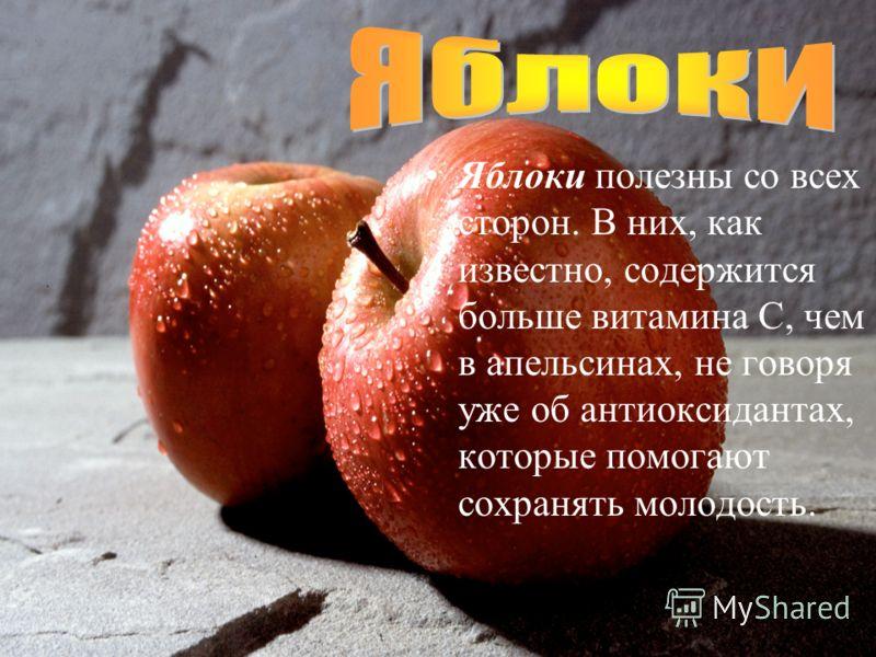 Яблоки полезны со всех сторон. В них, как известно, содержится больше витамина С, чем в апельсинах, не говоря уже об антиоксидантах, которые помогают сохранять молодость.