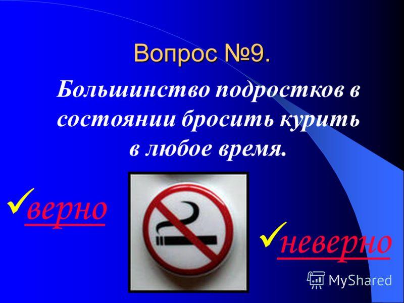Вопрос 9. верно Большинство подростков в состоянии бросить курить в любое время. неверно
