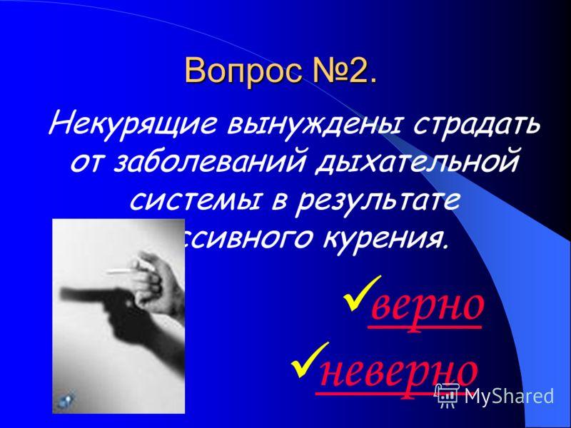 Вопрос 2. Некурящие вынуждены страдать от заболеваний дыхательной системы в результате пассивного курения. верно неверно