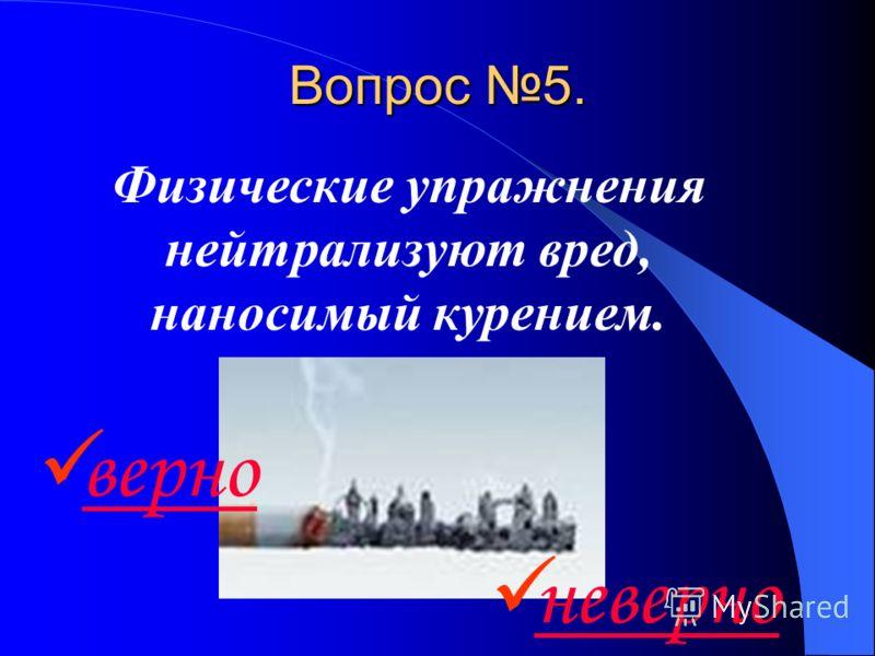 Вопрос 5. Физические упражнения нейтрализуют вред, наносимый курением. верно неверно