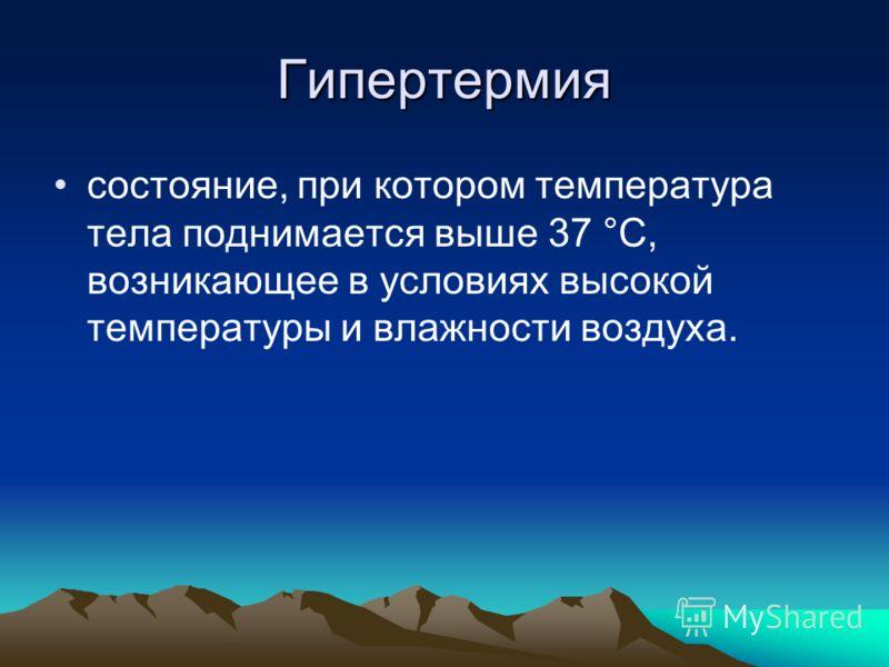 Гипертермия состояние, при котором температура тела поднимается выше 37 °С, возникающее в условиях высокой температуры и влажности воздуха.