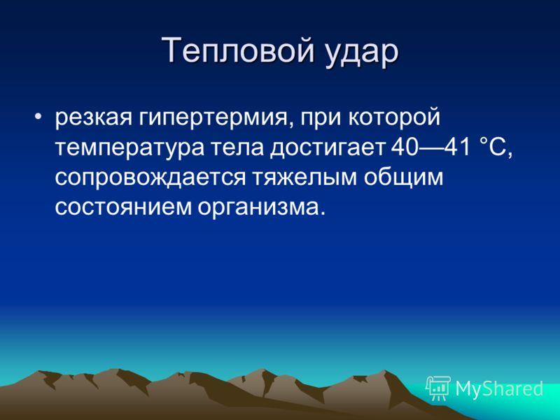 Тепловой удар резкая гипертермия, при которой температура тела достигает 4041 °С, сопровождается тяжелым общим состоянием организма.