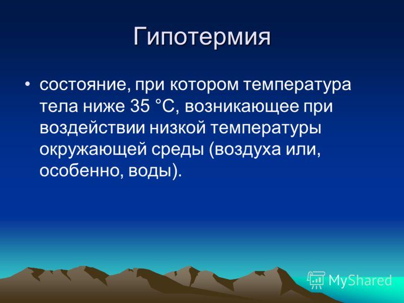 Гипотермия состояние, при котором температура тела ниже 35 °С, возникающее при воздействии низкой температуры окружающей среды (воздуха или, особенно, воды).