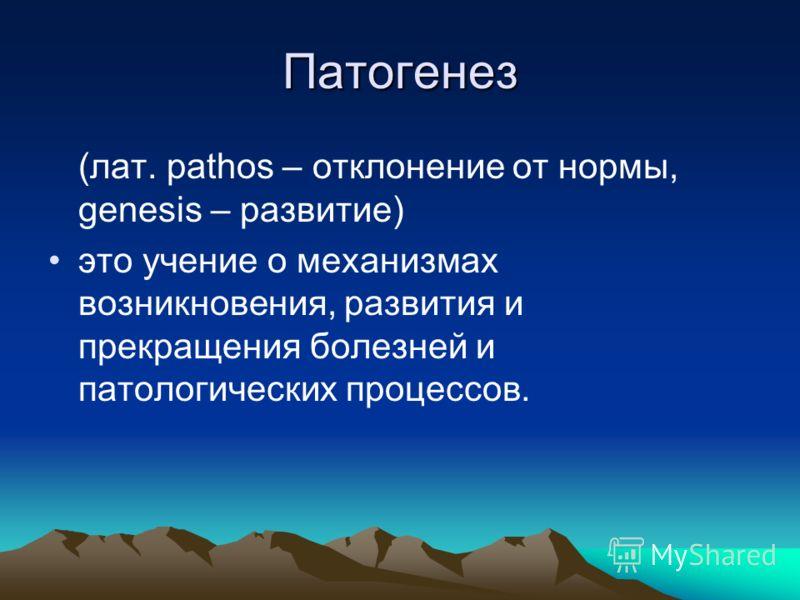 Патогенез (лат. pathos – отклонение от нормы, genesis – развитие) это учение о механизмах возникновения, развития и прекращения болезней и патологических процессов.