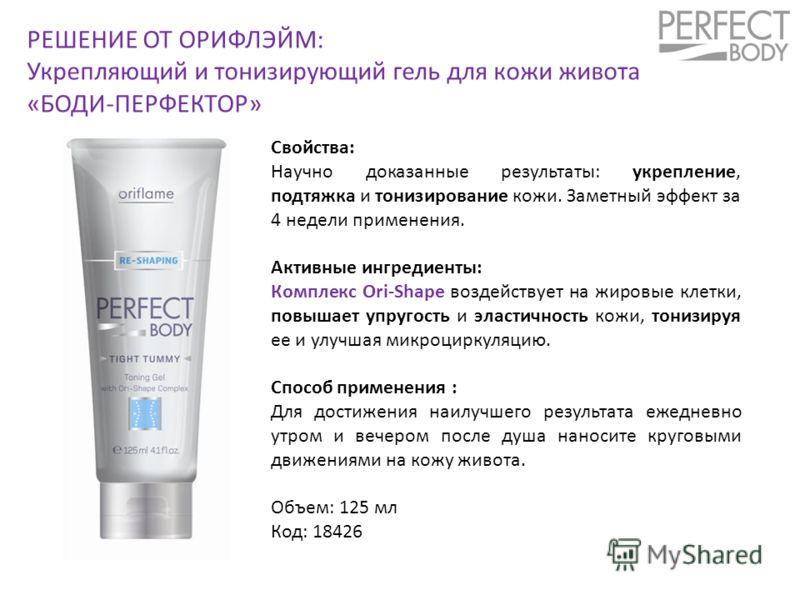 РЕШЕНИЕ ОТ ОРИФЛЭЙМ: Укрепляющий и тонизирующий гель для кожи живота «БОДИ-ПЕРФЕКТОР» Свойства: Научно доказанные результаты: укрепление, подтяжка и тонизирование кожи. Заметный эффект за 4 недели применения. Активные ингредиенты: Комплекс Ori-Shape