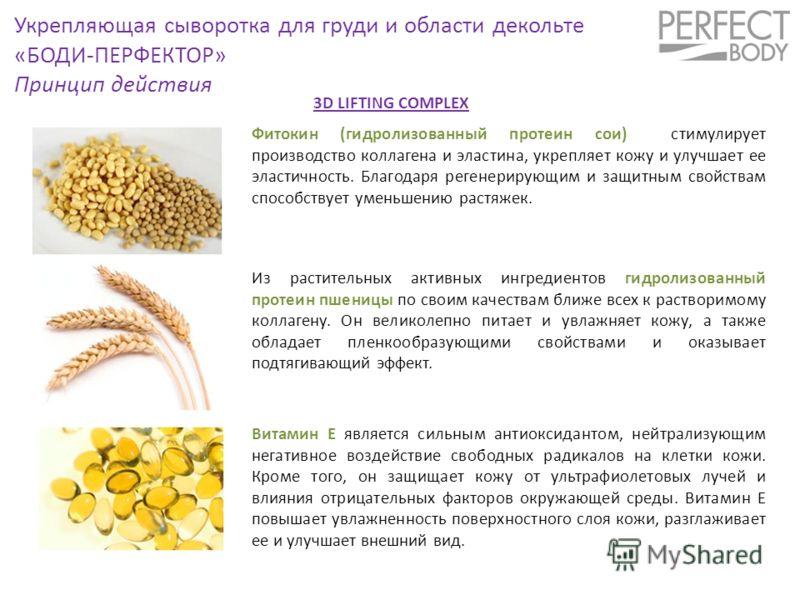 Укрепляющая сыворотка для груди и области декольте «БОДИ-ПЕРФЕКТОР» Принцип действия Фитокин (гидролизованный протеин сои) стимулирует производство коллагена и эластина, укрепляет кожу и улучшает ее эластичность. Благодаря регенерирующим и защитным с
