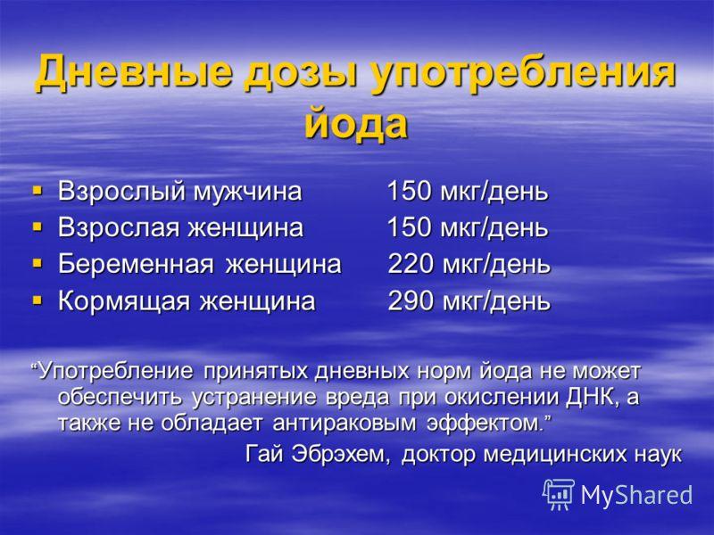 Дневные дозы употребления йода Взрослый мужчина 150 мкг/день Взрослый мужчина 150 мкг/день Взрослая женщина 150 мкг/день Взрослая женщина 150 мкг/день Беременная женщина220 мкг/день Беременная женщина220 мкг/день Кормящая женщина290 мкг/день Кормящая