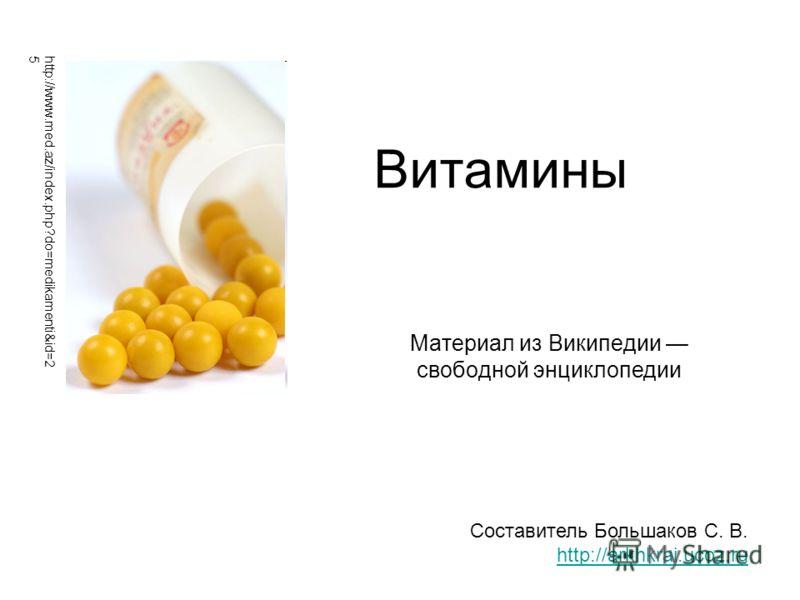 Витамины Материал из Википедии свободной энциклопедии Составитель Большаков С. В. http://arkhkrai.ucoz.ru http://www.med.az/index.php?do=medikamenti&id=2 5