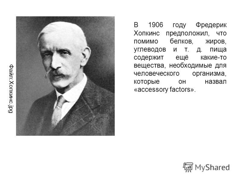 В 1906 году Фредерик Хопкинс предположил, что помимо белков, жиров, углеводов и т. д. пища содержит ещё какие-то вещества, необходимые для человеческого организма, которые он назвал «accessory factors». Файл:Хопкинс.jpg