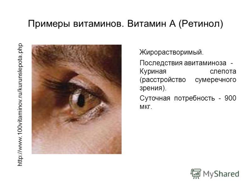 Примеры витаминов. Витамин A (Ретинол) Жирорастворимый. Последствия авитаминоза- Куриная слепота (расстройство сумеречного зрения). Суточная потребность - 900 мкг. http://www.100vitaminov.ru/kurunslepota.php