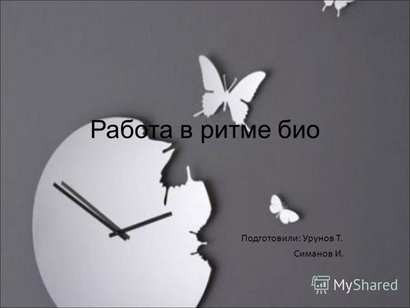 Работа в ритме био Подготовили: Урунов Т. Симанов И.