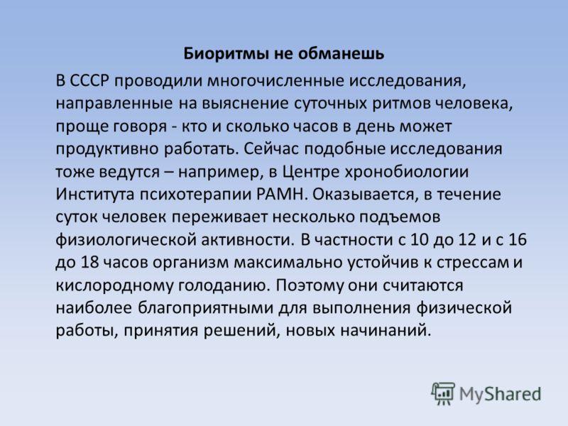 Биоритмы не обманешь В СССР проводили многочисленные исследования, направленные на выяснение суточных ритмов человека, проще говоря - кто и сколько часов в день может продуктивно работать. Сейчас подобные исследования тоже ведутся – например, в Центр