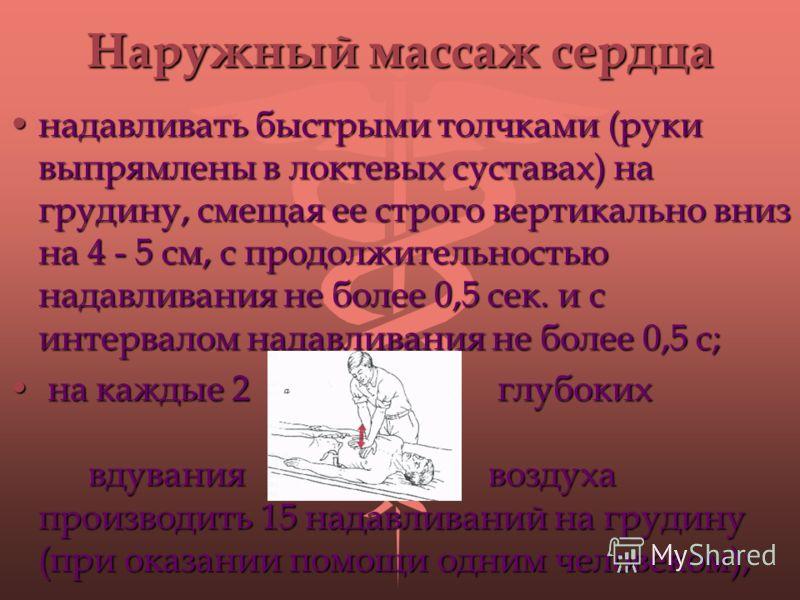 Наружный массаж сердца надавливать быстрыми толчками (руки выпрямлены в локтевых суставах) на грудину, смещая ее строго вертикально вниз на 4 - 5 см, с продолжительностью надавливания не более 0,5 сек. и с интервалом надавливания не более 0,5 с;надав