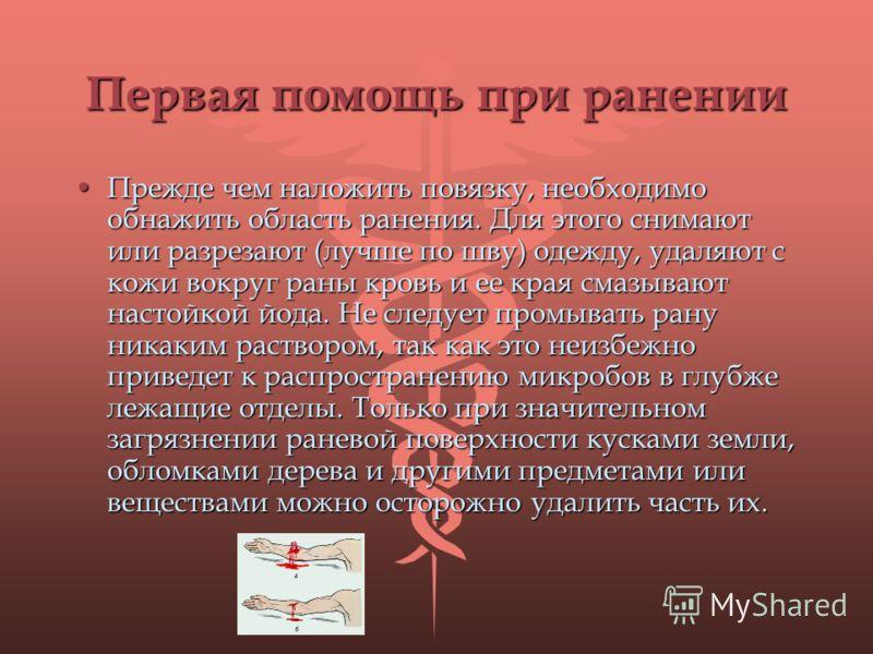 Первая помощь при ранении Прежде чем наложить повязку, необходимо обнажить область ранения. Для этого снимают или разрезают (лучше по шву) одежду, удаляют с кожи вокруг раны кровь и ее края смазывают настойкой йода. Не следует промывать рану никаким