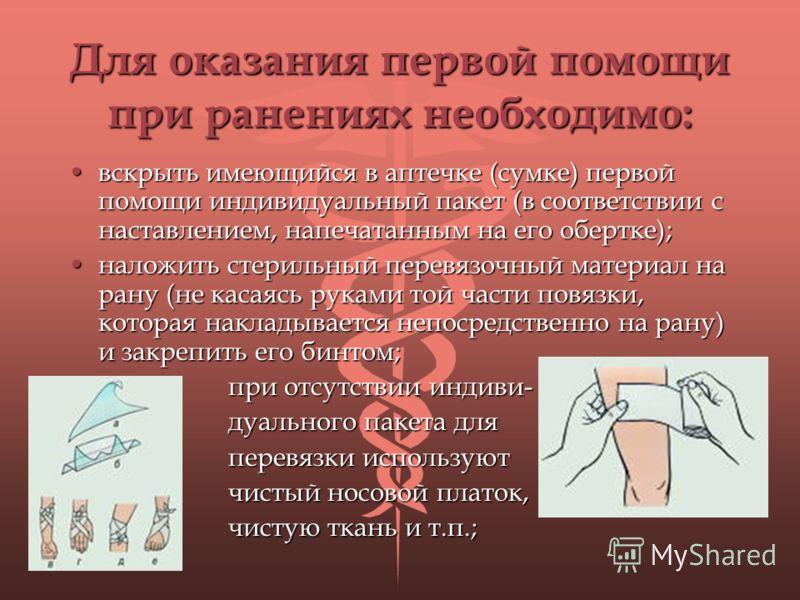 Для оказания первой помощи при ранениях необходимо: вскрыть имеющийся в аптечке (сумке) первой помощи индивидуальный пакет (в соответствии с наставлением, напечатанным на его обертке);вскрыть имеющийся в аптечке (сумке) первой помощи индивидуальный п