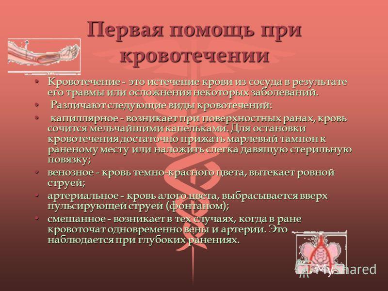 Первая помощь при кровотечении Кровотечение - это истечение крови из сосуда в результате его травмы или осложнения некоторых заболеваний.Кровотечение - это истечение крови из сосуда в результате его травмы или осложнения некоторых заболеваний. Различ