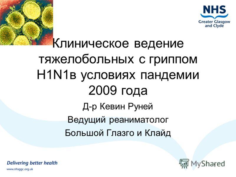 Клиническое ведение тяжелобольных с гриппом H1N1в условиях пандемии 2009 года Д-р Кевин Руней Ведущий реаниматолог Большой Глазго и Клайд 1
