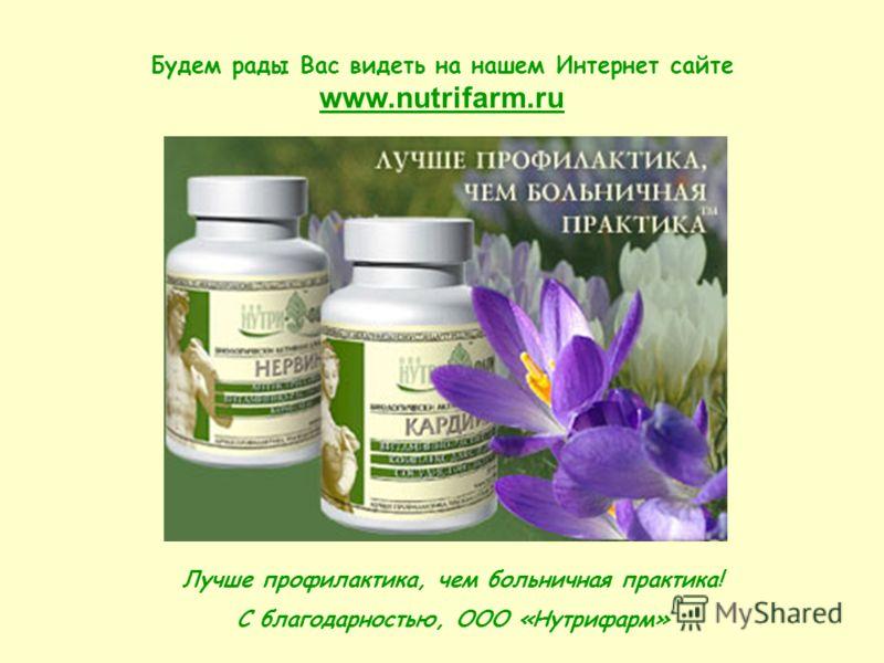 Будем рады Вас видеть на нашем Интернет сайте www.nutrifarm.ru Лучше профилактика, чем больничная практика! С благодарностью, ООО «Нутрифарм»