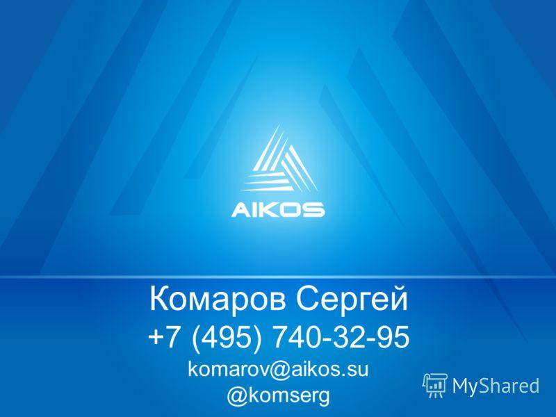 Комаров Сергей +7 (495) 740-32-95 komarov@aikos.su @komserg