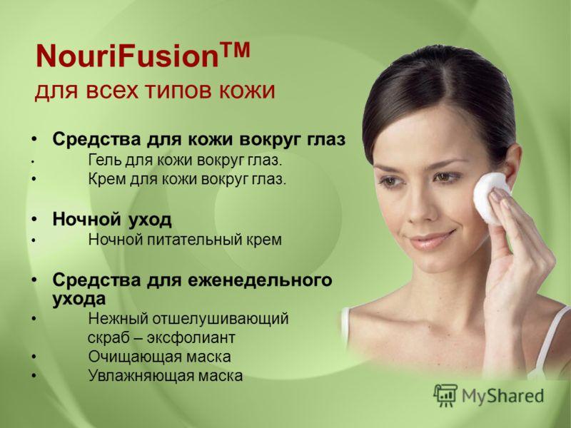 Средства для кожи вокруг глаз Гель для кожи вокруг глаз. Крем для кожи вокруг глаз. Ночной уход Ночной питательный крем Средства для еженедельного ухода Нежный отшелушивающий скраб – эксфолиант Очищающая маска Увлажняющая маска NouriFusion TM для все