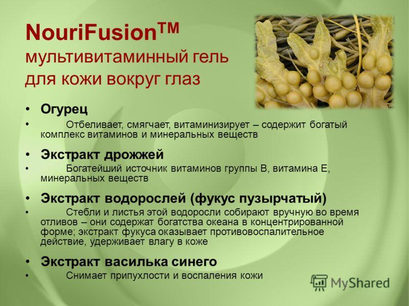 NouriFusion TM мультивитаминный гель для кожи вокруг глаз Огурец Отбеливает, смягчает, витаминизирует – содержит богатый комплекс витаминов и минеральных веществ Экстракт дрожжей Богатейший источник витаминов группы В, витамина Е, минеральных веществ