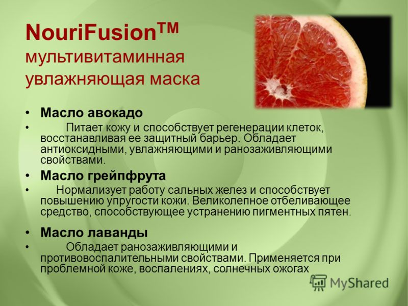 Масло авокадо Питает кожу и способствует регенерации клеток, восстанавливая ее защитный барьер. Обладает антиоксидными, увлажняющими и ранозаживляющими свойствами. Масло грейпфрута Нормализует работу сальных желез и способствует повышению упругости к