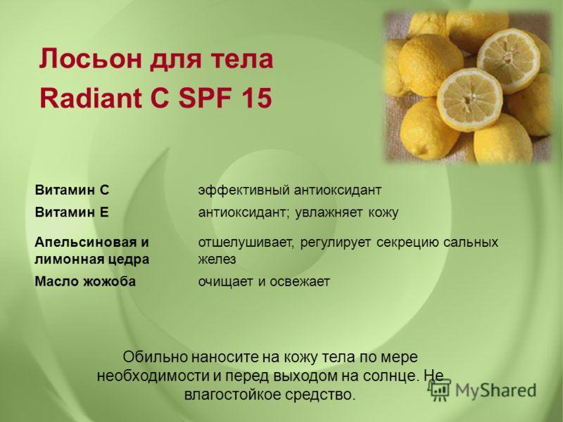 Лосьон для тела Radiant C SPF 15 Обильно наносите на кожу тела по мере необходимости и перед выходом на солнце. Не влагостойкое средство. Витамин Сэффективный антиоксидант Витамин Еантиоксидант; увлажняет кожу Апельсиновая и лимонная цедра отшелушива