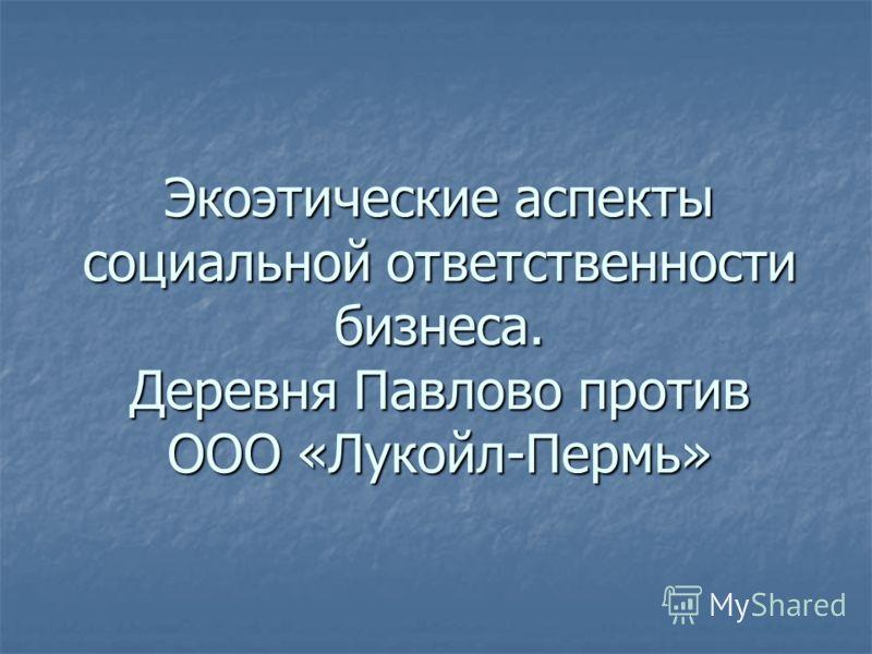 Экоэтические аспекты социальной ответственности бизнеса. Деревня Павлово против ООО «Лукойл-Пермь»