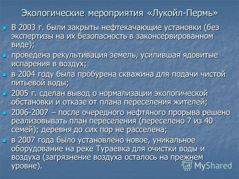 Экологические мероприятия «Лукойл-Пермь» В 2003 г. были закрыты нефтекачающие установки (без экспертизы на их безопасность в законсервированном виде); В 2003 г. были закрыты нефтекачающие установки (без экспертизы на их безопасность в законсервирован