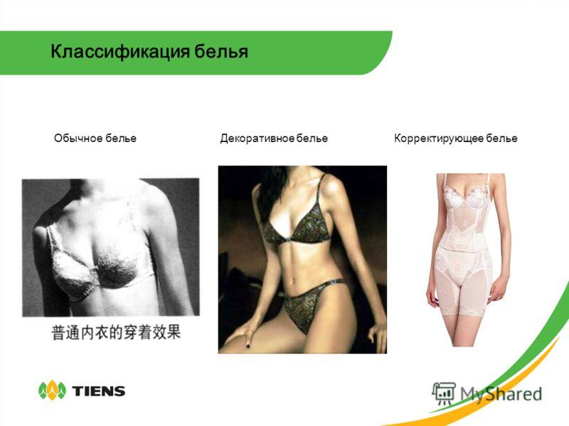 Классификация белья 1Обычное белье: Используется только для поддержания тепла и впитывания влаги. Используется как обычная одежда, позволяет жировым отложениям свободно распространяться, не поддерживает фигуру. Используется в последнее время все реже