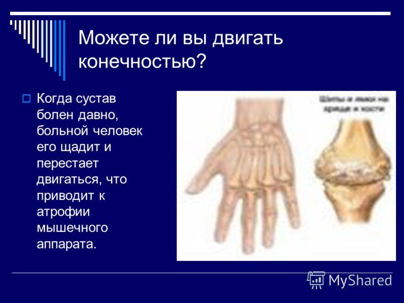 Можете ли вы двигать конечностью? Когда сустав болен давно, больной человек его щадит и перестает двигаться, что приводит к атрофии мышечного аппарата.