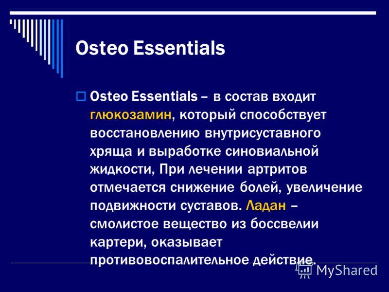 Osteo Essentials Osteo Essentials – в состав входит глюкозамин, который способствует восстановлению внутрисуставного хряща и выработке синовиальной жидкости, При лечении артритов отмечается снижение болей, увеличение подвижности суставов. Ладан – смо