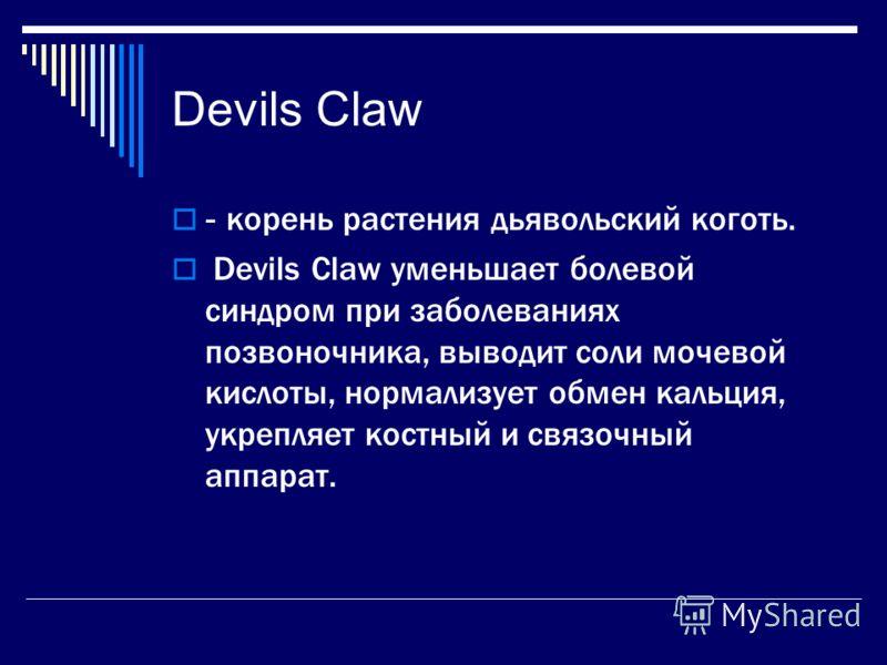 Devils Claw - корень растения дьявольский коготь. Devils Claw уменьшает болевой синдром при заболеваниях позвоночника, выводит соли мочевой кислоты, нормализует обмен кальция, укрепляет костный и связочный аппарат.