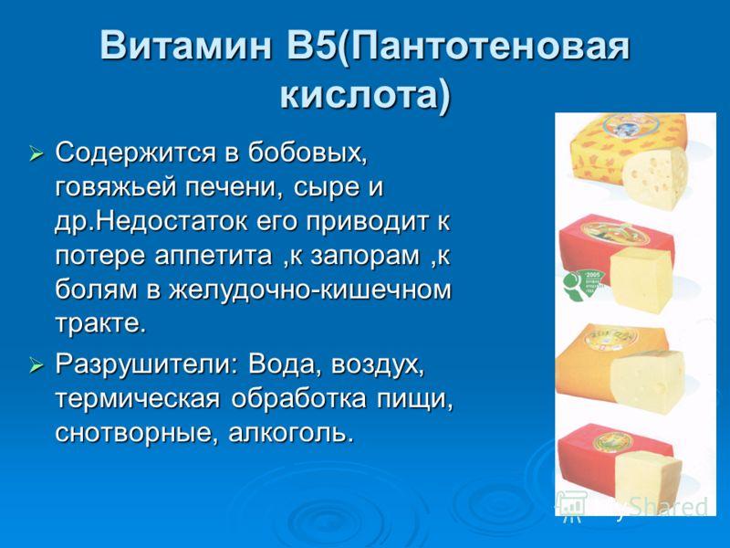 Витамин В5(Пантотеновая кислота) Содержится в бобовых, говяжьей печени, сыре и др.Недостаток его приводит к потере аппетита,к запорам,к болям в желудочно-кишечном тракте. Содержится в бобовых, говяжьей печени, сыре и др.Недостаток его приводит к поте