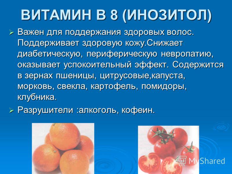 ВИТАМИН В 8 (ИНОЗИТОЛ) Важен для поддержания здоровых волос. Поддерживает здоровую кожу.Cнижает диабетическую, периферическую невропатию, оказывает успокоительный эффект. Содержится в зернах пшеницы, цитрусовые,капуста, морковь, свекла, картофель, по