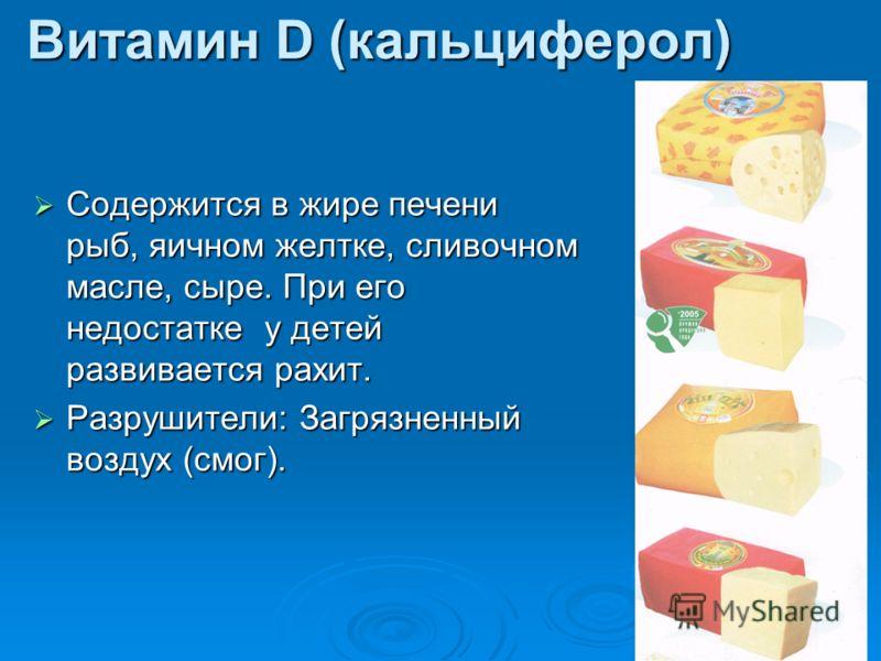 Витамин D (кальциферол) Содержится в жире печени рыб, яичном желтке, сливочном масле, сыре. При его недостатке у детей развивается рахит. Содержится в жире печени рыб, яичном желтке, сливочном масле, сыре. При его недостатке у детей развивается рахит