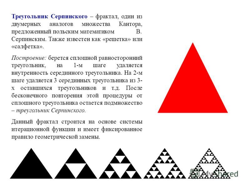 Треугольник Серпинского – фрактал, один из двумерных аналогов множества Кантора, предложенный польским математиком В. Серпинским. Также известен как «решетка» или «салфетка». Построение: берется сплошной равносторонний треугольник, на 1-м шаге удаляе