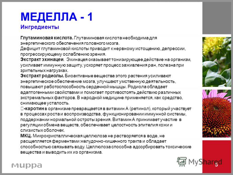 5 МЕДЕЛЛА - 1 Ингредиенты Глутаминовая кислота. Глутаминовая кислота необходима для энергетического обеспечения головного мозга. Дефицит глутаминовой кислоты приводит к нервному истощению, депрессии, прогрессирующему ослаблению зрения. Экстракт эхина