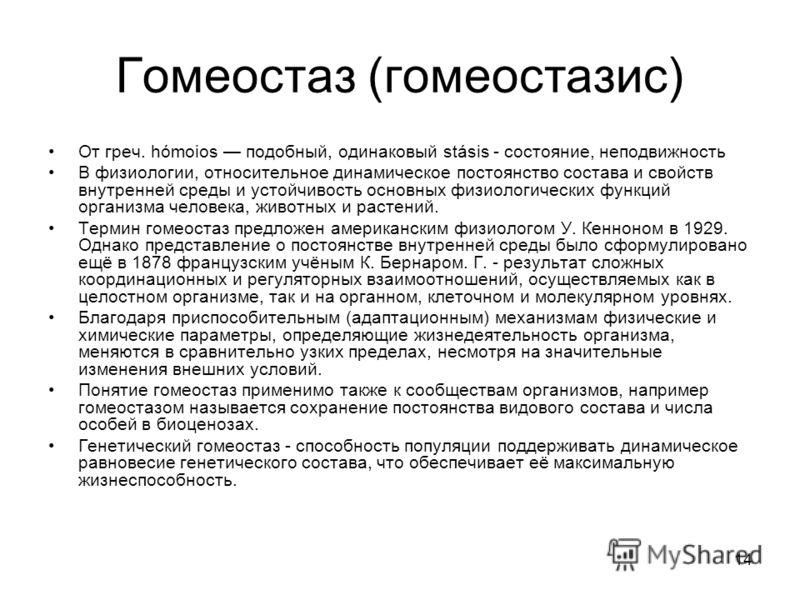 14 Гомеостаз (гомеостазис) От греч. hómoios подобный, одинаковый stásis - состояние, неподвижность В физиологии, относительное динамическое постоянство состава и свойств внутренней среды и устойчивость основных физиологических функций организма челов