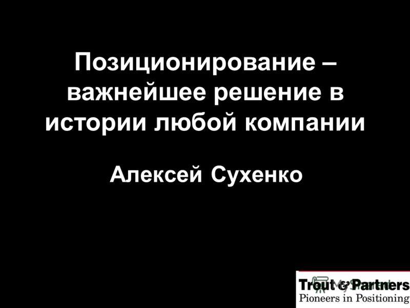 Алексей Сухенко Позиционирование – важнейшее решение в истории любой компании