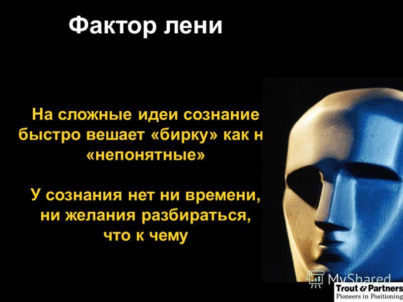 Фактор лени На сложные идеи сознание быстро вешает «бирку» как на «непонятные» У сознания нет ни времени, ни желания разбираться, что к чему
