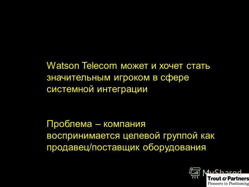 Watson Telecom может и хочет стать значительным игроком в сфере системной интеграции Проблема – компания воспринимается целевой группой как продавец/поставщик оборудования
