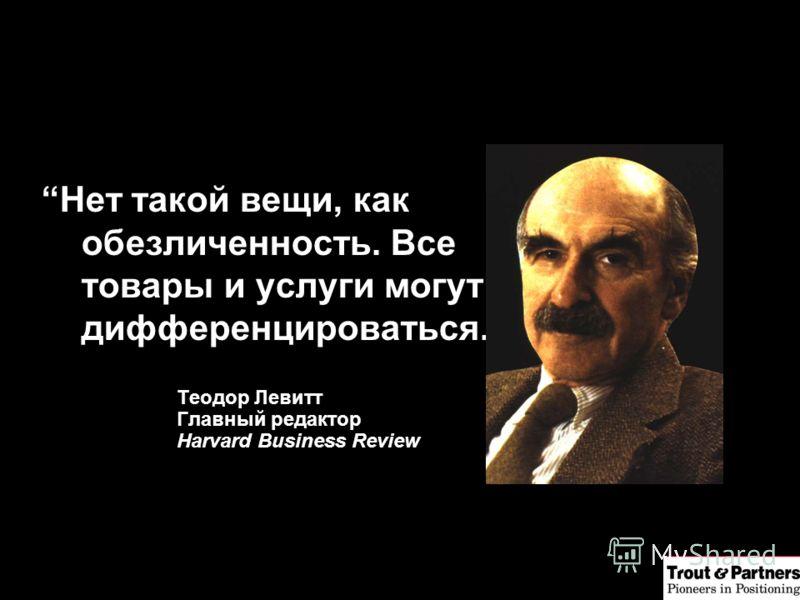 Нет такой вещи, как обезличенность. Все товары и услуги могут дифференцироваться. Теодор Левитт Главный редактор Harvard Business Review