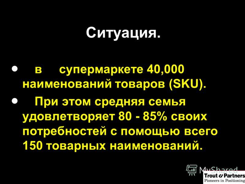 Ситуация. всупермаркете 40,000 наименований товаров (SKU). При этом средняя семья удовлетворяет 80 - 85% своих потребностей с помощью всего 150 товарных наименований.
