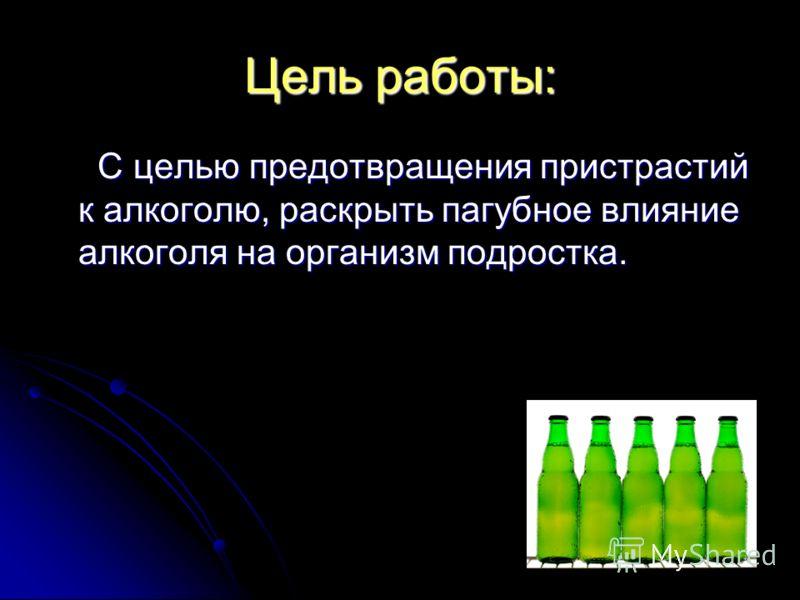 Цель работы: С целью предотвращения пристрастий к алкоголю, раскрыть пагубное влияние алкоголя на организм подростка. С целью предотвращения пристрастий к алкоголю, раскрыть пагубное влияние алкоголя на организм подростка.