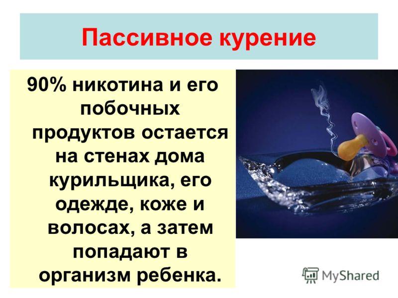 Пассивное курение 90% никотина и его побочных продуктов остается на стенах дома курильщика, его одежде, коже и волосах, а затем попадают в организм ребенка.