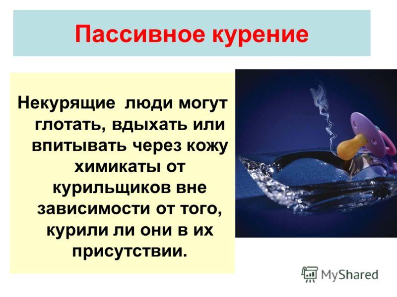 Пассивное курение Некурящие люди могут глотать, вдыхать или впитывать через кожу химикаты от курильщиков вне зависимости от того, курили ли они в их присутствии.