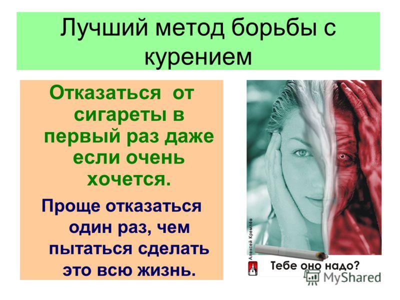 Лучший метод борьбы с курением Отказаться от сигареты в первый раз даже если очень хочется. Проще отказаться один раз, чем пытаться сделать это всю жизнь.