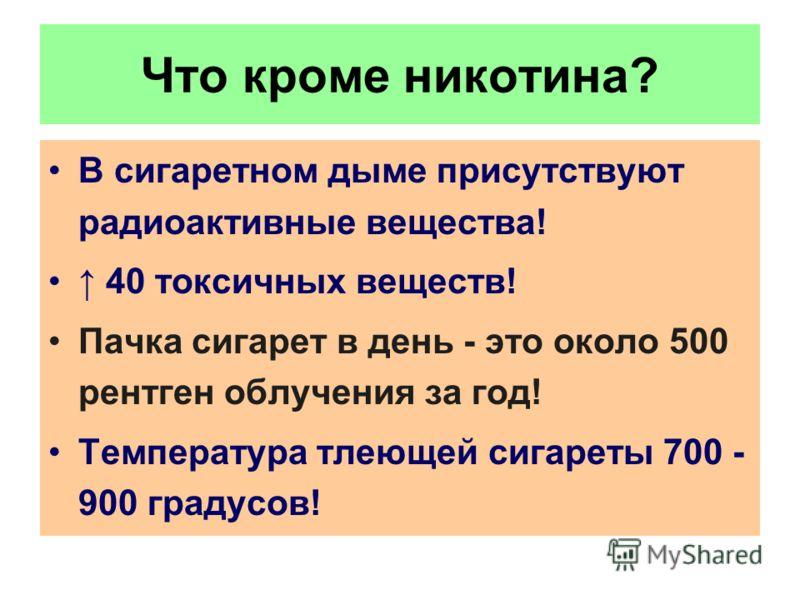 Что кроме никотина? В сигаретном дыме присутствуют радиоактивные вещества! 40 токсичных веществ! Пачка сигарет в день - это около 500 рентген облучения за год! Температура тлеющей сигареты 700 - 900 градусов!