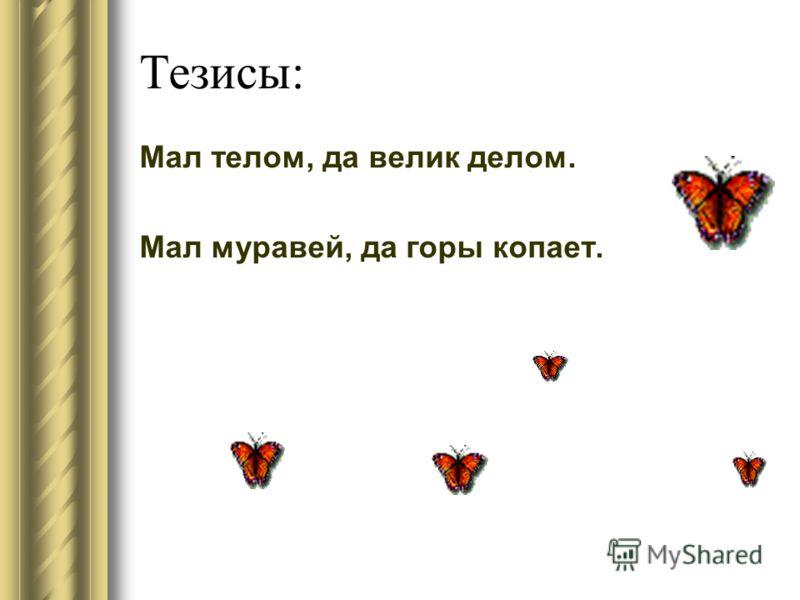 Тезисы: Мал телом, да велик делом. Мал муравей, да горы копает.